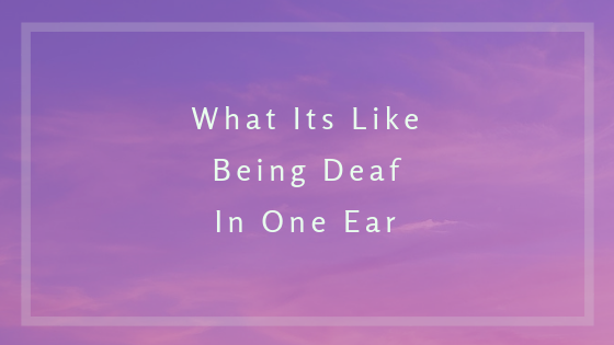 What Its Like Being Deaf In One Ear